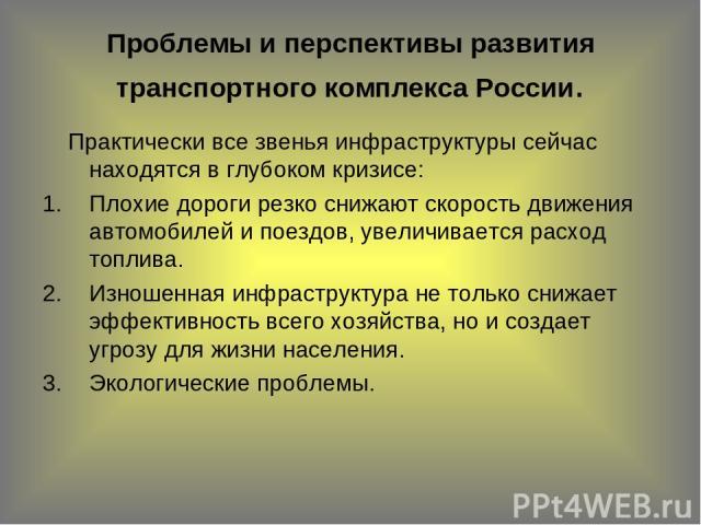 Проблемы и перспективы развития транспортного комплекса России. Практически все звенья инфраструктуры сейчас находятся в глубоком кризисе: Плохие дороги резко снижают скорость движения автомобилей и поездов, увеличивается расход топлива. Изношенная …