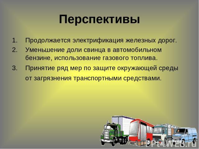 Перспективы Продолжается электрификация железных дорог. Уменьшение доли свинца в автомобильном бензине, использование газового топлива. Принятие ряд мер по защите окружающей среды от загрязнения транспортными средствами.