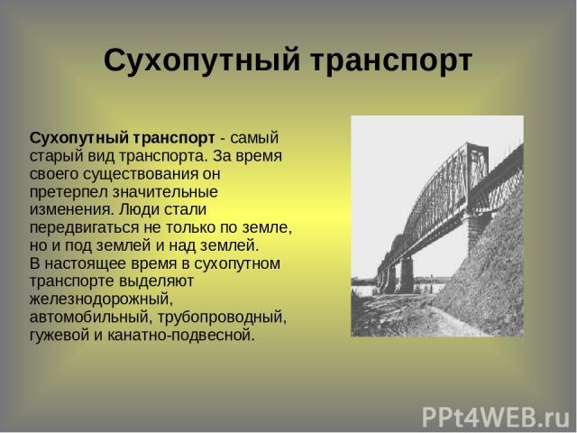 Сухопутный транспорт  Сухопутный транспорт - самый старый вид транспорта. За время своего существования он претерпел значительные изменения. Люди стали передвигаться не только по земле, но и под землей и над землей. В настоящее время в сухопутном т…