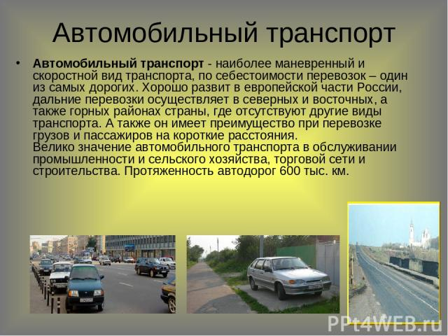 Автомобильный транспорт Автомобильный транспорт - наиболее маневренный и скоростной вид транспорта, по себестоимости перевозок – один из самых дорогих. Хорошо развит в европейской части России, дальние перевозки осуществляет в северных и восточных, …