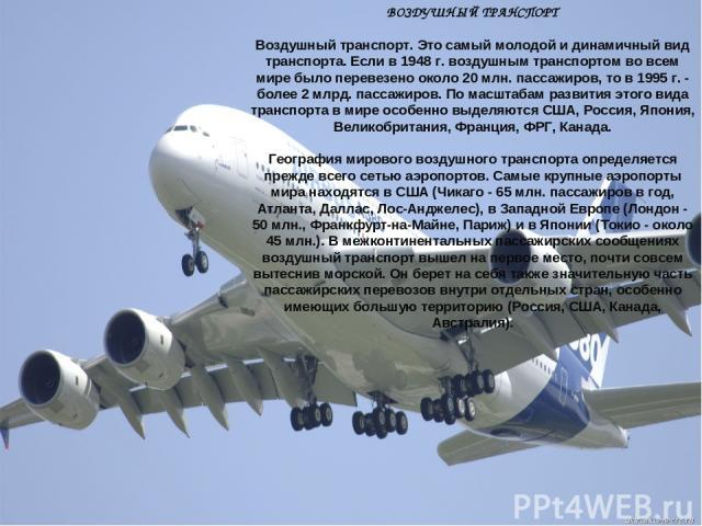ВОЗДУШНЫЙ ТРАНСПОРТ Воздушный транспорт. Это самый молодой и динамичный вид транспорта. Если в 1948 г. воздушным транспортом во всем мире было перевезено около 20 млн. пассажиров, то в 1995 г. - более 2 млрд. пассажиров. По масштабам развития этого …