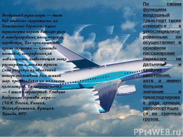 Воздушный транспорт — этот вид наиболее скоростного, но достаточно дорогостоящего транспорта играет важную роль в международных пассажирских перевозках. Его преимущества кроме скорости — качество поставок, географическая мобильность, позволяющая лег…