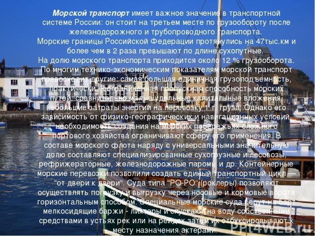 Морской транспорт имеет важное значение в транспортной системе России: он стоит на третьем месте по грузообороту после железнодорожного и трубопроводного транспорта. Морские границы Российской Федерации протянулись на 47тыс.км и более чем в 2 раза п…