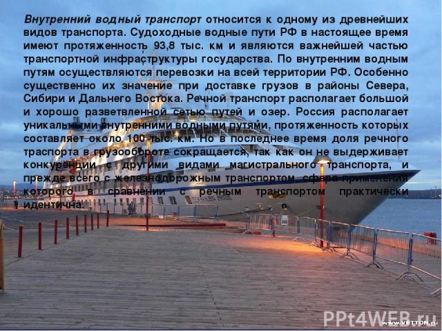 Внутренний водный транспорт относится к одному из древнейших видов транспорта. Судоходные водные пути РФ в настоящее время имеют протяженность 93,8 тыс. км и являются важнейшей частью транспортной инфраструктуры государства. По внутренним водным пут…