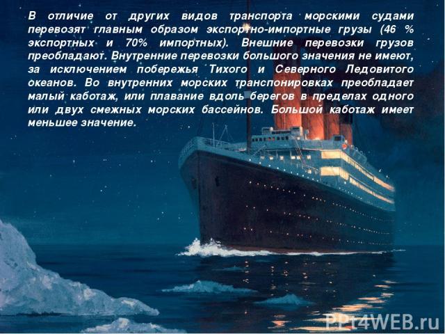 В отличие от других видов транспорта морскими судами перевозят главным образом экспортно-импортные грузы (46 % экспортных и 70% импортных). Внешние перевозки грузов преобладают. Внутренние перевозки большого значения не имеют, за исключением побереж…