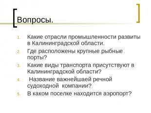 Вопросы. Какие отрасли промышленности развиты в Калининградской области. Где рас
