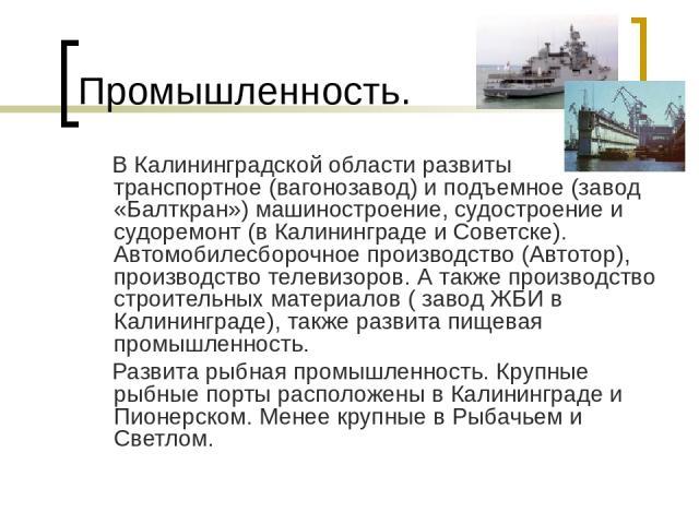 Промышленность. В Калининградской области развиты транспортное (вагонозавод) и подъемное (завод «Балткран») машиностроение, судостроение и судоремонт (в Калининграде и Советске). Автомобилесборочное производство (Автотор), производство телевизоров. …