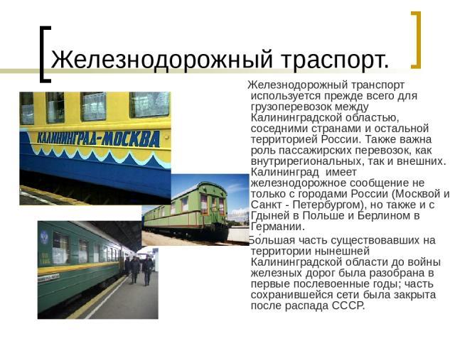 Железнодорожный траспорт. Железнодорожный транспорт используется прежде всего для грузоперевозок между Калининградской областью, соседними странами и остальной территорией России. Также важна роль пассажирских перевозок, как внутрирегиональных, так …