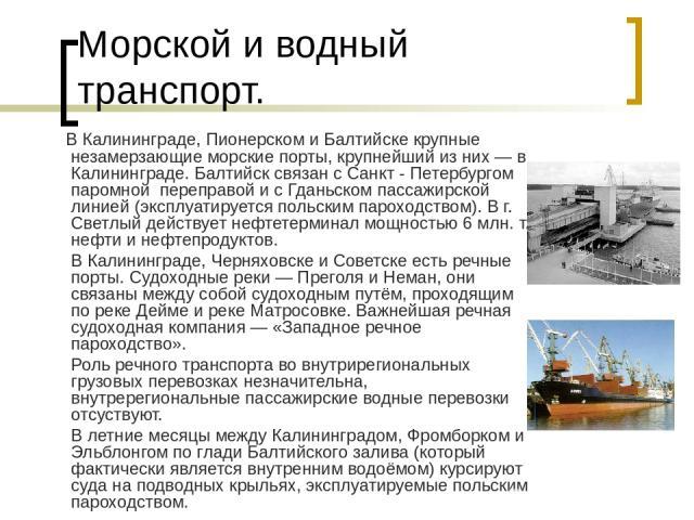 Морской и водный транспорт. В Калининграде, Пионерском и Балтийске крупные незамерзающие морские порты, крупнейший из них— в Калининграде. Балтийск связан с Санкт - Петербургом паромной переправой и с Гданьском пассажирской линией (эксплуатируется …