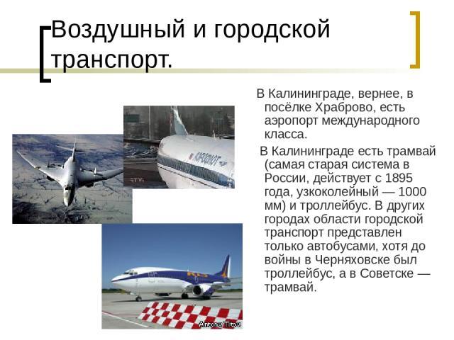 Воздушный и городской транспорт. В Калининграде, вернее, в посёлке Храброво, есть аэропорт международного класса. В Калининграде есть трамвай (самая старая система в России, действует с 1895 года, узкоколейный— 1000 мм) и троллейбус. В других город…