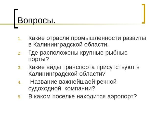 Вопросы. Какие отрасли промышленности развиты в Калининградской области. Где расположены крупные рыбные порты? Какие виды транспорта присутствуют в Калининградской области? Название важнейшаей речной судоходной компании? В каком поселке находится аэ…