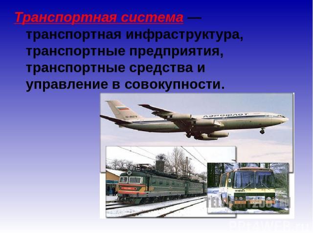 Транспортная система— транспортная инфраструктура, транспортные предприятия, транспортные средства и управление в совокупности.