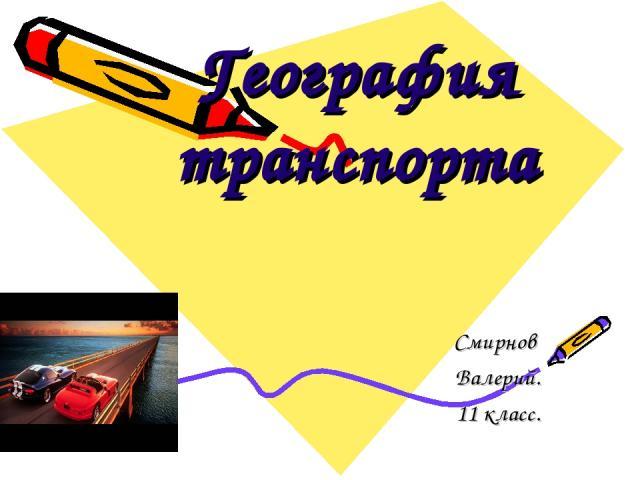 География транспорта Смирнов Валерий. 11 класс.