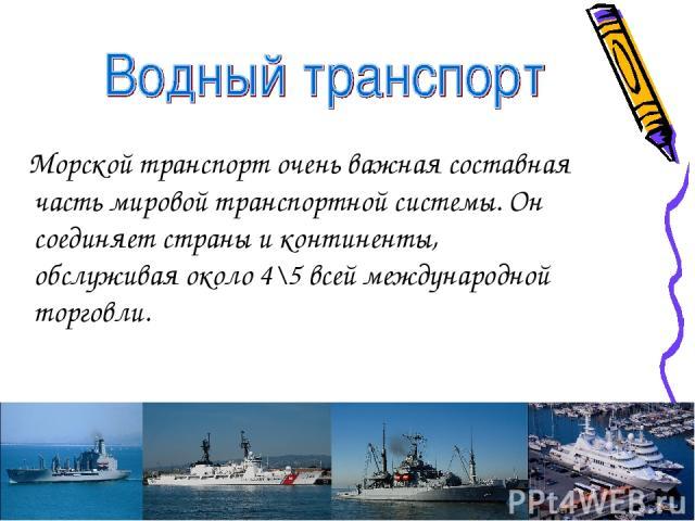 Морской транспорт очень важная составная часть мировой транспортной системы. Он соединяет страны и континенты, обслуживая около 4\5 всей международной торговли.