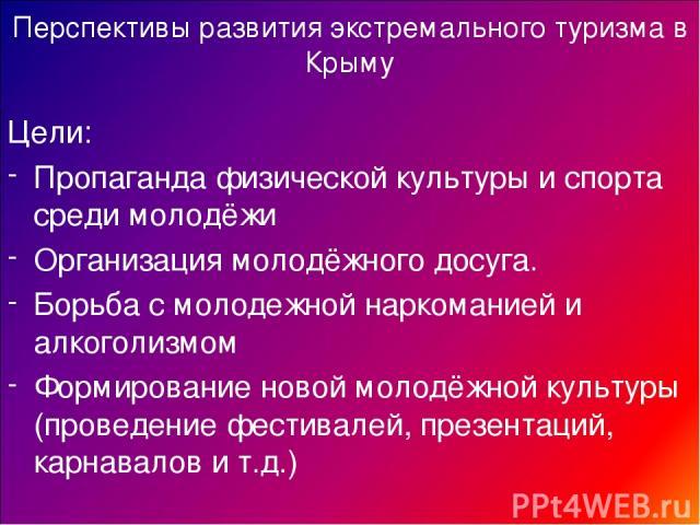 Перспективы развития экстремального туризма в Крыму Цели: Пропаганда физической культуры и спорта среди молодёжи Организация молодёжного досуга. Борьба с молодежной наркоманией и алкоголизмом Формирование новой молодёжной культуры (проведение фестив…