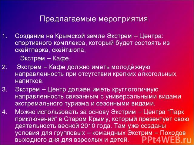 Предлагаемые мероприятия Создание на Крымской земле Экстрем – Центра: спортивного комплекса, который будет состоять из скейтпарка, скейтшопа, Экстрем – Кафе. 2. Экстрем – Кафе должно иметь молодёжную направленность при отсутствии крепких алкогольных…