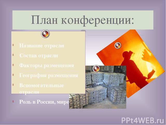 Название отрасли Состав отрасли Факторы размещения География размещения Вспомогательные отрасли Роль в России, мире План конференции: