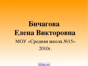 Бичагова Елена Викторовна МОУ «Средняя школа №15» 2010г. 900igr.net