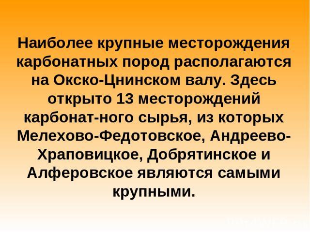 Наиболее крупные месторождения карбонатных пород располагаются на Окско-Цнинском валу. Здесь открыто 13 месторождений карбонат ного сырья, из которых Мелехово-Федотовское, Андреево-Храповицкое, Добрятинское и Алферовское являются самыми крупными.
