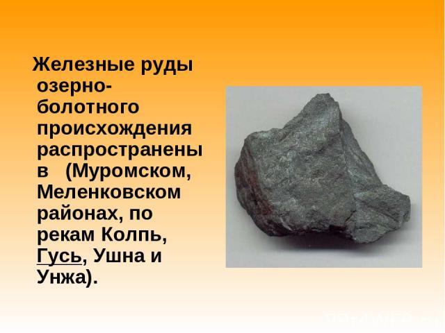 Железные руды озерно-болотного происхождения распространены в (Муромском, Меленковском районах, по рекам Колпь, Гусь, Ушна и Унжа).