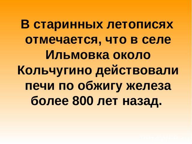 В старинных летописях отмечается, что в селе Ильмовка около Кольчугино действовали печи по обжигу железа более 800 лет назад.