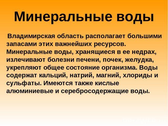 Минеральные воды Владимирская область располагает большими запасами этих важнейших ресурсов. Минеральные воды, хранящиеся в ее недрах, излечивают болезни печени, почек, желудка, укрепляют общее состояние организма. Воды содержат кальций, натрий, маг…
