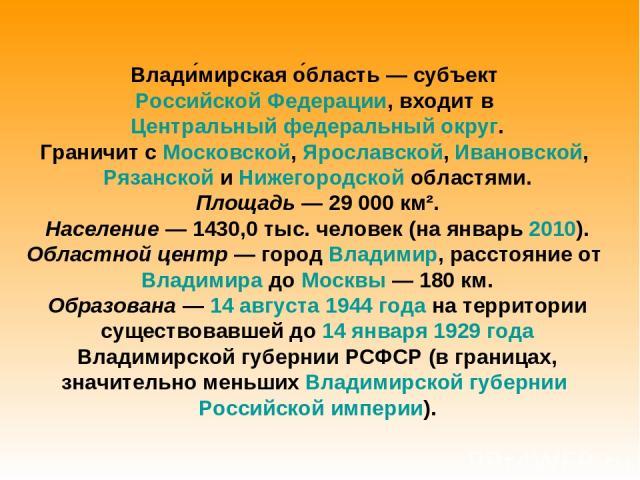 Влади мирская о бласть— субъект Российской Федерации, входит в Центральный федеральный округ. Граничит с Московской, Ярославской, Ивановской, Рязанской и Нижегородской областями. Площадь— 29 000 км². Население— 1430,0 тыс. человек (на январь 2010…