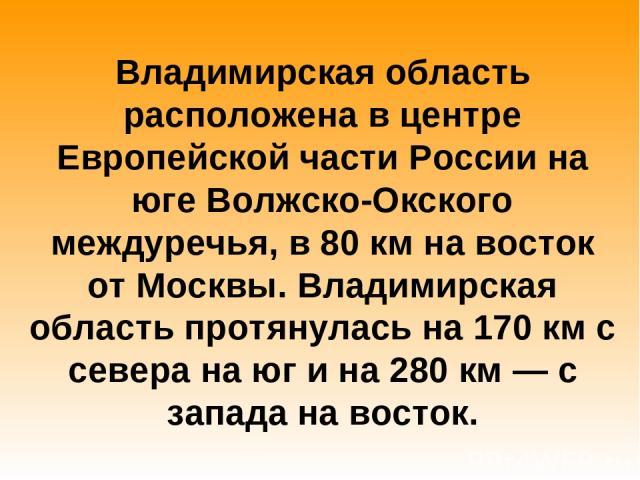 Владимирская область расположена в центре Европейской части России на юге Волжско-Окского междуречья, в 80км на восток от Москвы. Владимирская область протянулась на 170км с севера на юг и на 280км— с запада на восток.