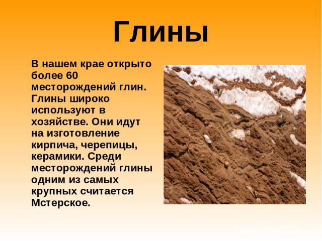 Глины В нашем крае открыто более 60 месторождений глин. Глины широко используют в хозяйстве. Они идут на изготовление кирпича, черепицы, керамики. Среди месторождений глины одним из самых крупных считается Мстерское.
