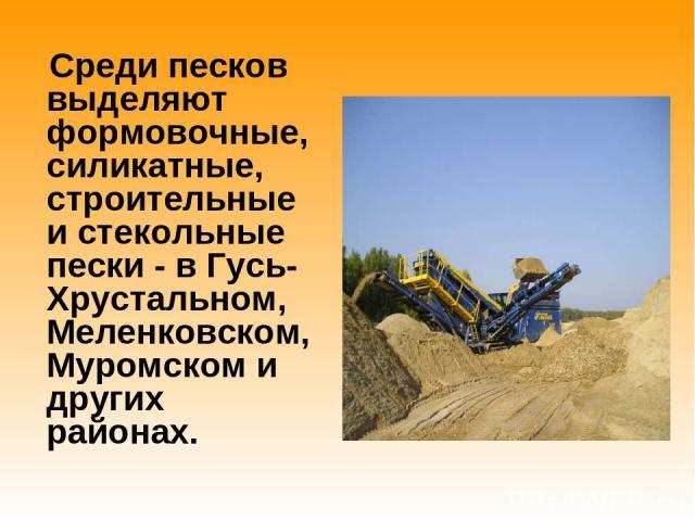 Среди песков выделяют формовочные, силикатные, строительные и стекольные пески - в Гусь-Хрустальном, Меленковском, Муромском и других районах.