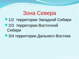 Зона Севера 1/2 территории Западной Сибири 2/3 территории Восточной Сибири 3/4 т