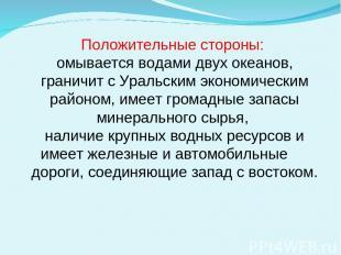 Положительные стороны: омывается водами двух океанов, граничит с Уральским эконо