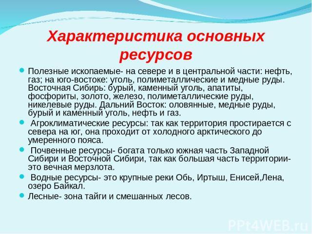 Характеристика основных ресурсов Полезные ископаемые- на севере и в центральной части: нефть, газ; на юго-востоке: уголь, полиметаллические и медные руды. Восточная Сибирь: бурый, каменный уголь, апатиты, фосфориты, золото, железо, полиметаллические…