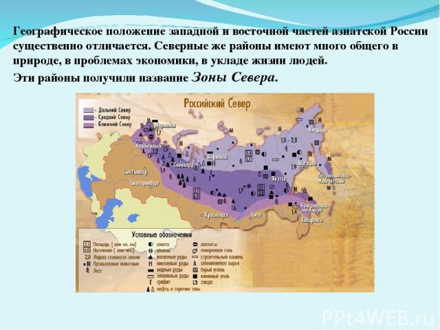 Географическое положение западной и восточной частей азиатской России существенно отличается. Северные же районы имеют много общего в природе, в проблемах экономики, в укладе жизни людей. Эти районы получили название Зоны Севера.