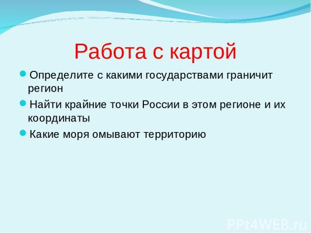 Работа с картой Определите с какими государствами граничит регион Найти крайние точки России в этом регионе и их координаты Какие моря омывают территорию