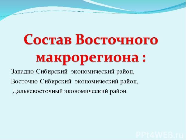 Западно-Сибирский экономический район, Восточно-Сибирский экономический район, Дальневосточный экономический район.