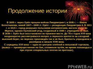 В 1605 г. через Орёл прошли войска Лжедмитрия I, в 1606 г. — Ивана Болотникова,