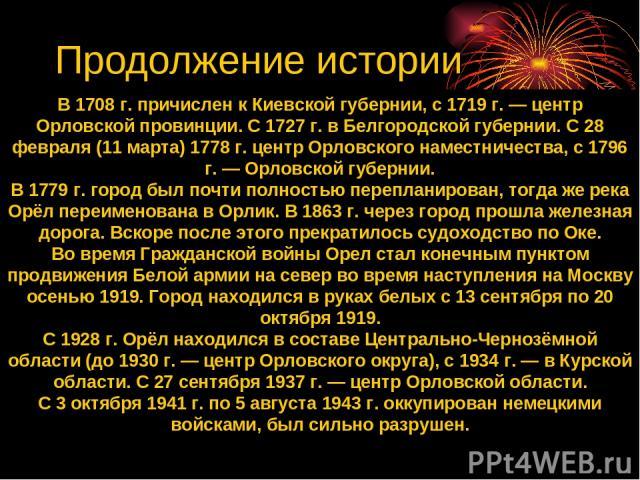 В 1708 г. причислен к Киевской губернии, с 1719 г. — центр Орловской провинции. С 1727 г. в Белгородской губернии. С 28 февраля (11 марта) 1778 г. центр Орловского наместничества, с 1796 г. — Орловской губернии. В 1779 г. город был почти полностью п…