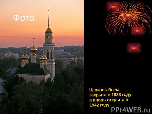 Церковь была закрыта в 1938 году, а вновь открыта в 1942 году. Фото