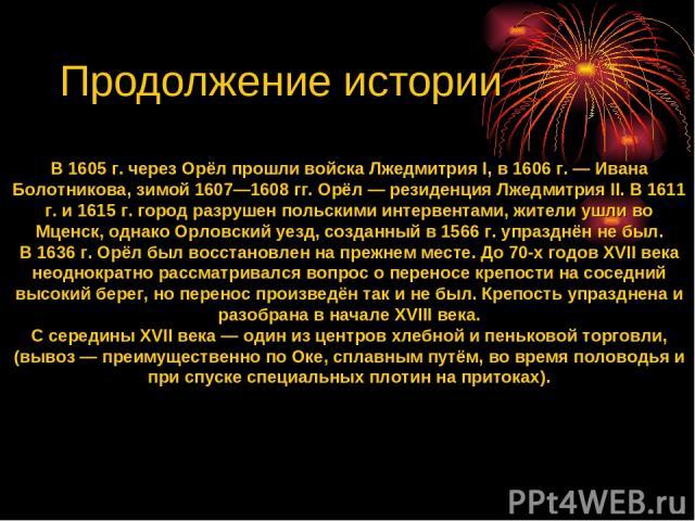 В 1605 г. через Орёл прошли войска Лжедмитрия I, в 1606 г. — Ивана Болотникова, зимой 1607—1608 гг. Орёл — резиденция Лжедмитрия II. В 1611 г. и 1615 г. город разрушен польскими интервентами, жители ушли во Мценск, однако Орловский уезд, созданный в…
