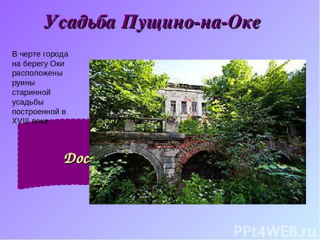 Усадьба Пущино-на-Оке Достопримечательности. В черте города на берегу Оки расположены руины старинной усадьбы построенной в XVIII веке.