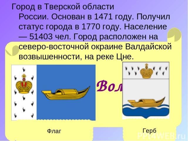 Город вТверской области России.Основан в1471 году. Получил статус города в1770 году. Население — 51403 чел. Город расположен на северо-восточной окраинеВалдайской возвышенности, на рекеЦне. Вышний Волочёк Флаг Герб