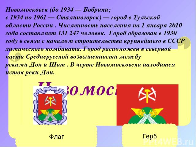 Новомосковск Новомосковск(до1934—Бобрики; с1934по1961—Сталиногорск)— город вТульской областиРоссии . Численность населения на 1 января 2010 года составляет 131247 человек. Город образован в1930 годув связи с началом строительства круп…