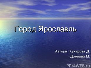 Город Ярославль Авторы: Кухарова Д. Домнина М.
