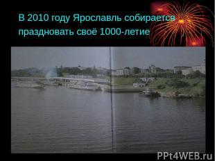 В 2010 году Ярославль собирается праздновать своё 1000-летие