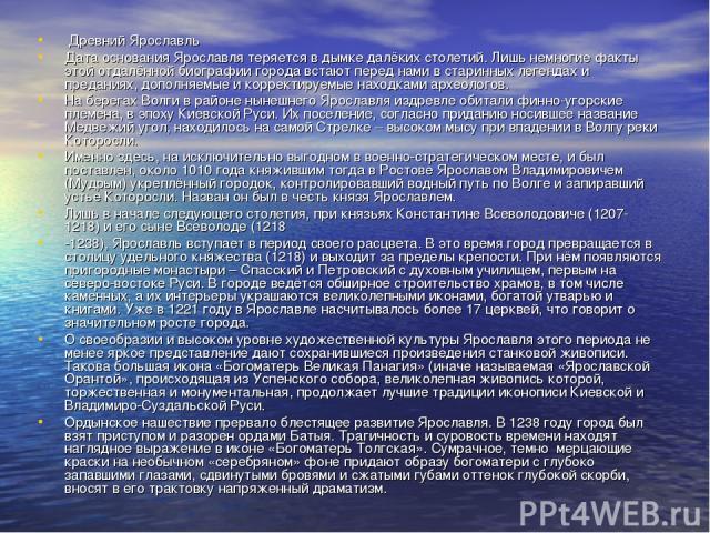 Древний Ярославль Дата основания Ярославля теряется в дымке далёких столетий. Лишь немногие факты этой отдалённой биографии города встают перед нами в старинных легендах и преданиях, дополняемые и корректируемые находками археологов. На берегах Волг…