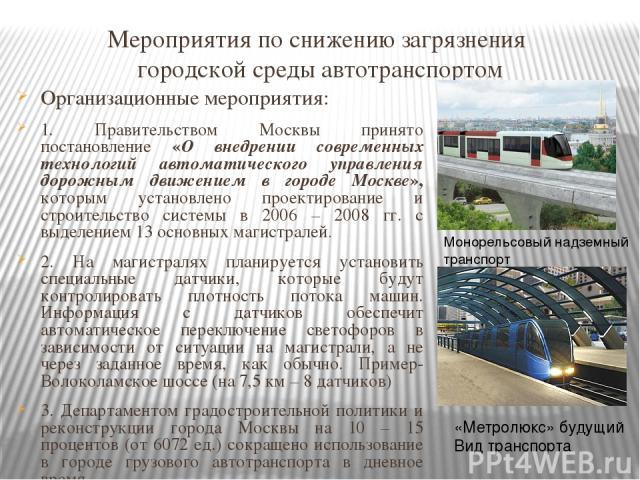 Мероприятия по снижению загрязнения городской среды автотранспортом Организационные мероприятия: 1. Правительством Москвы принято постановление «О внедрении современных технологий автоматического управления дорожным движением в городе Москве», котор…