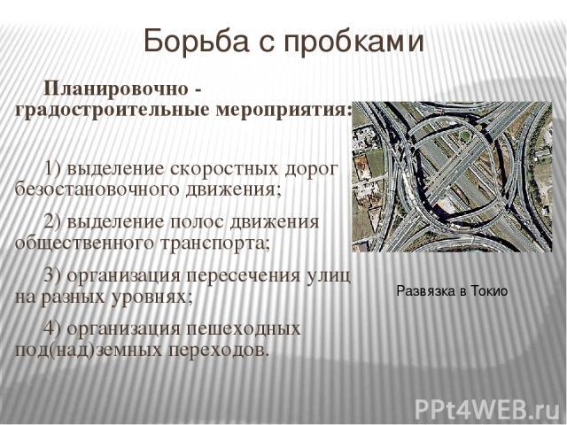 Борьба с пробками Планировочно - градостроительные мероприятия: 1) выделение скоростных дорог безостановочного движения; 2) выделение полос движения общественного транспорта; 3) организация пересечения улиц на разных уровнях; 4) организация пешеходн…