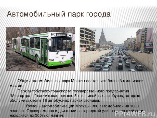 """Автомобильный парк города Общий автомобильный парк Москвы составляет более 3 миллионов машин. Парк автобусного транспорта государственного предприятия """"Мосгортранс"""" насчитывает свыше 5 тыс.линейных автобусов, которые обслуживаются в 18 автобусных па…"""