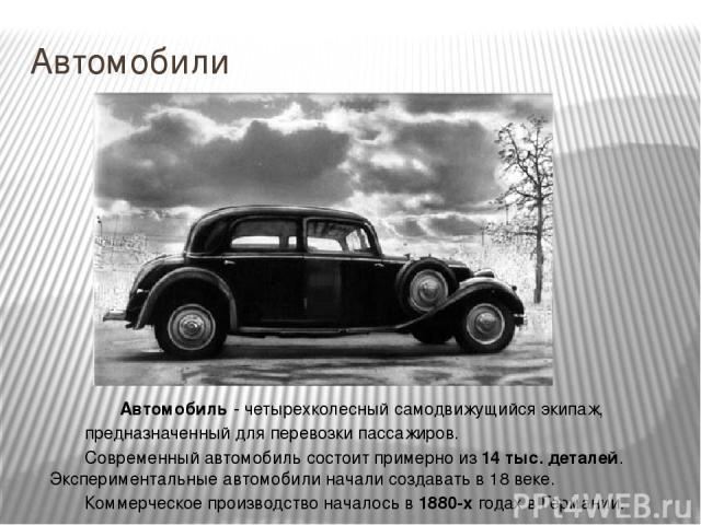 Автомобили Автомобиль - четырехколесный самодвижущийся экипаж, предназначенный для перевозки пассажиров. Современный автомобиль состоит примерно из 14 тыс. деталей. Экспериментальные автомобили начали создавать в 18 веке. Коммерческое производство н…